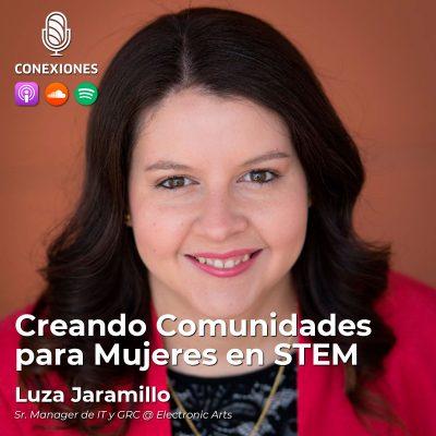 007| Creando Comunidades para Mujeres en STEM: Luza Jaramillo, Sr. Manager de IT y GRC @ Electronic Arts