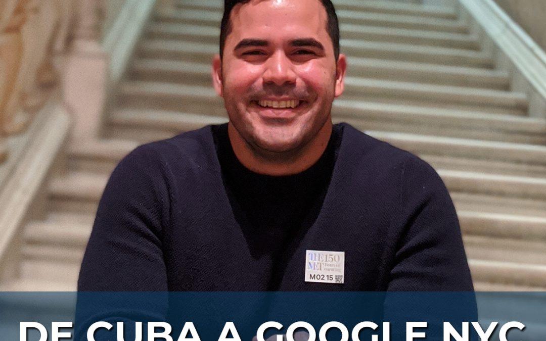 De Cuba a Google NYC: Carlos Vizcaino, Product Solutions Engineer @ Google