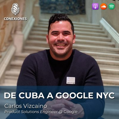 De Cuba a Google NYC: Carlos Vizcaino, Product Solutions Engineer @ Google