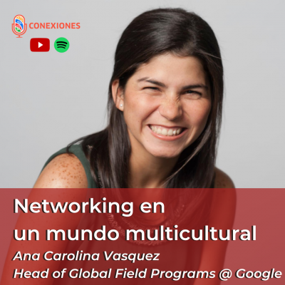 Networking en un mundo multicultural feat. Ana Carolina Vasquez, Head of Global Field Programs @ Google