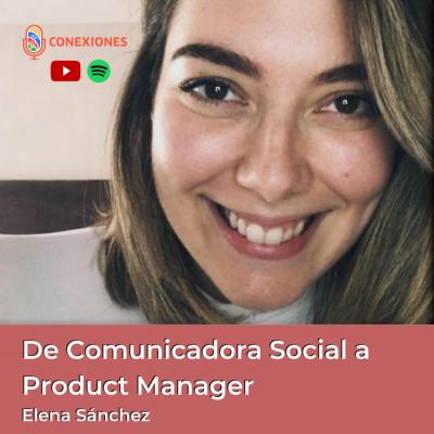 De Comunicadora Social a Product Manager feat. Elena Sanchez | Conexiones Podcast | #96